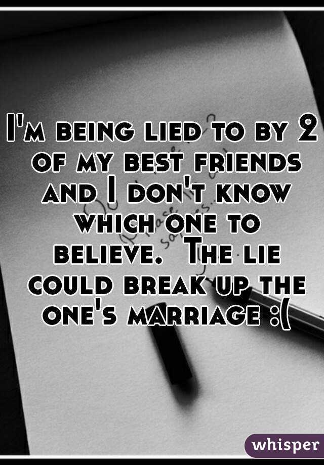 I'm being lied to by 2 of my best friends and I don't know which one to believe.  The lie could break up the one's marriage :(