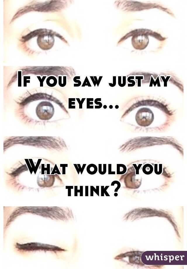 If you saw just my eyes...   What would you think?
