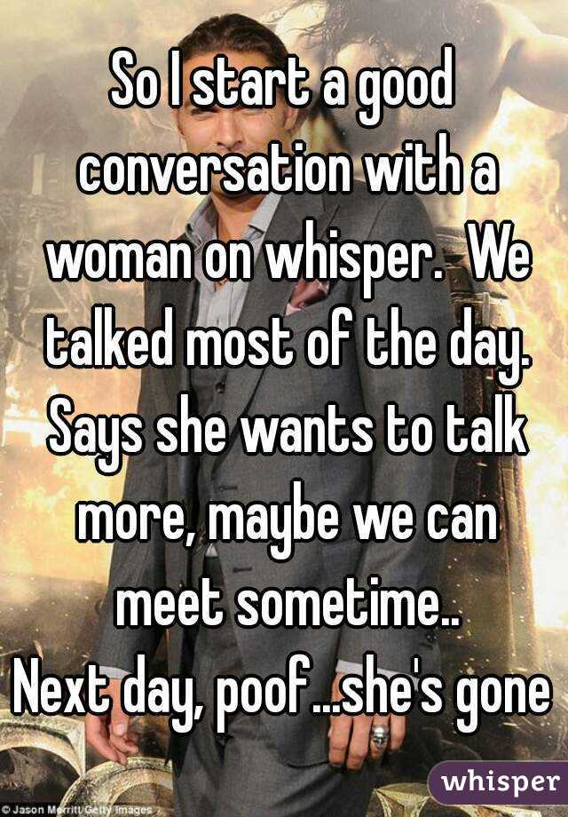 So I start a good conversation with a woman on whisper.  We talked most of the day. Says she wants to talk more, maybe we can meet sometime.. Next day, poof...she's gone