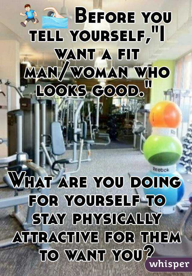 """🏃🏊 Before you tell yourself,""""I want a fit man/woman who looks good.""""      What are you doing for yourself to stay physically attractive for them to want you?"""