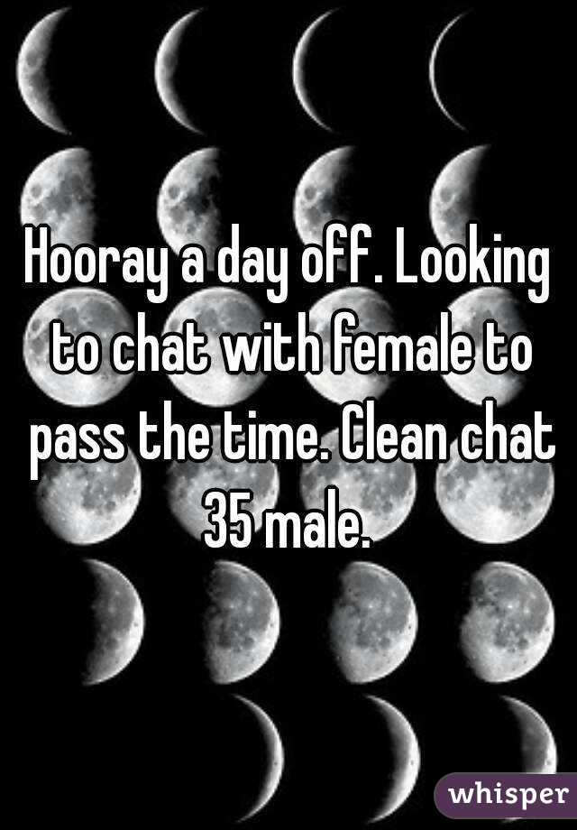 Hooray a day off. Looking to chat with female to pass the time. Clean chat 35 male.