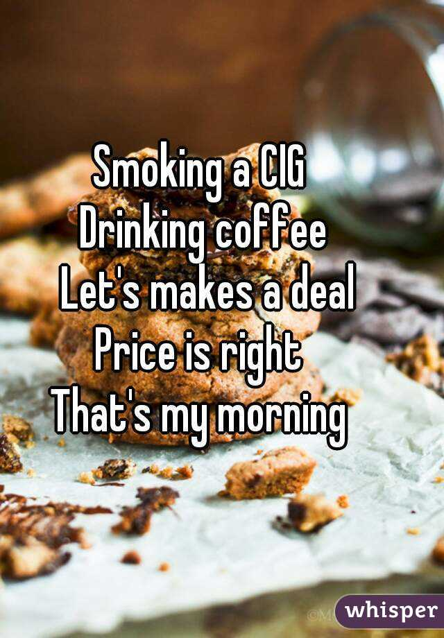 Smoking a CIG  Drinking coffee  Let's makes a deal Price is right  That's my morning