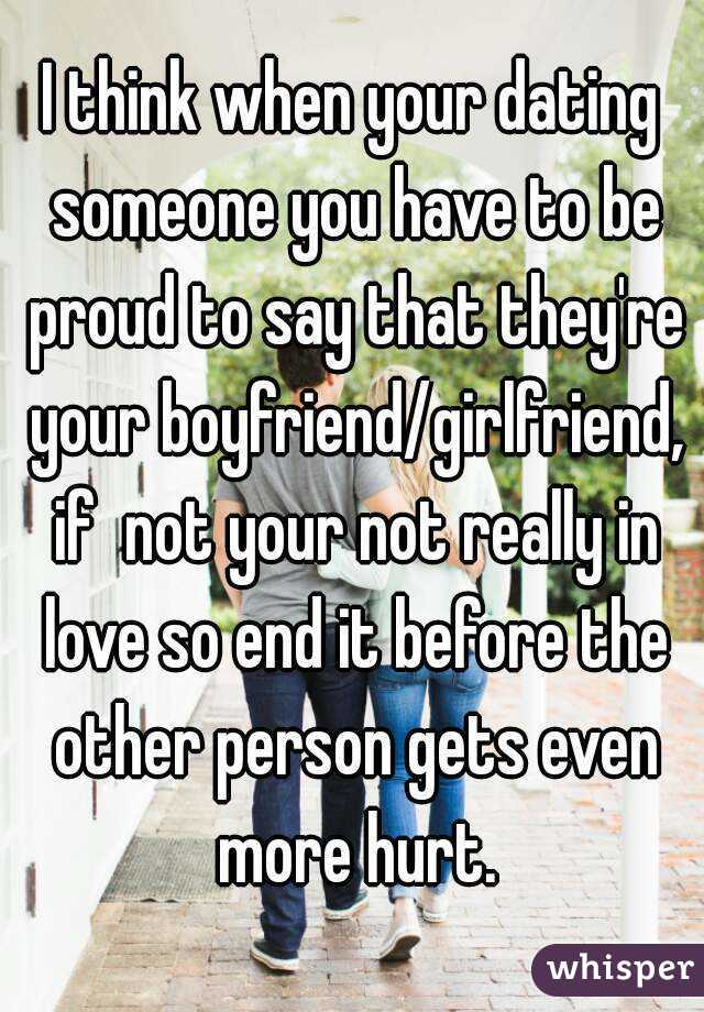 I think when your dating someone you have to be proud to say that they're your boyfriend/girlfriend, if  not your not really in love so end it before the other person gets even more hurt.