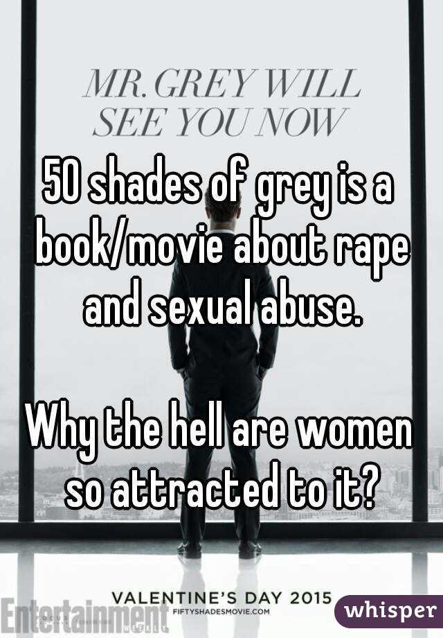 50 shades of grey is a book/movie about rape and sexual abuse.  Why the hell are women so attracted to it?
