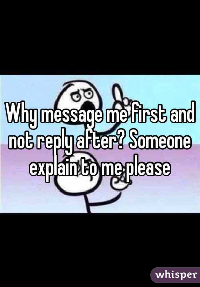 Why message me first and not reply after? Someone explain to me please