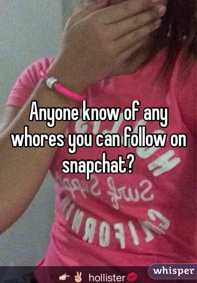 Anyone know of any whores you can follow on snapchat?