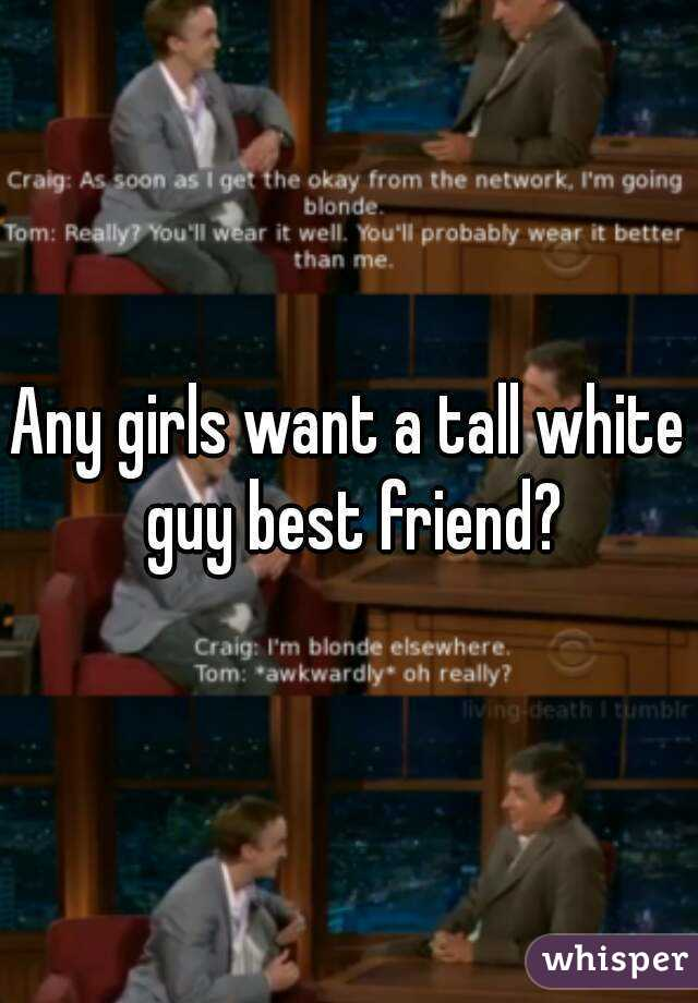 Any girls want a tall white guy best friend?