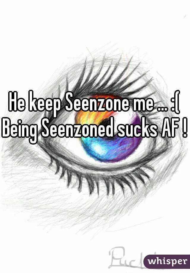 He keep Seenzone me ... :( Being Seenzoned sucks AF !