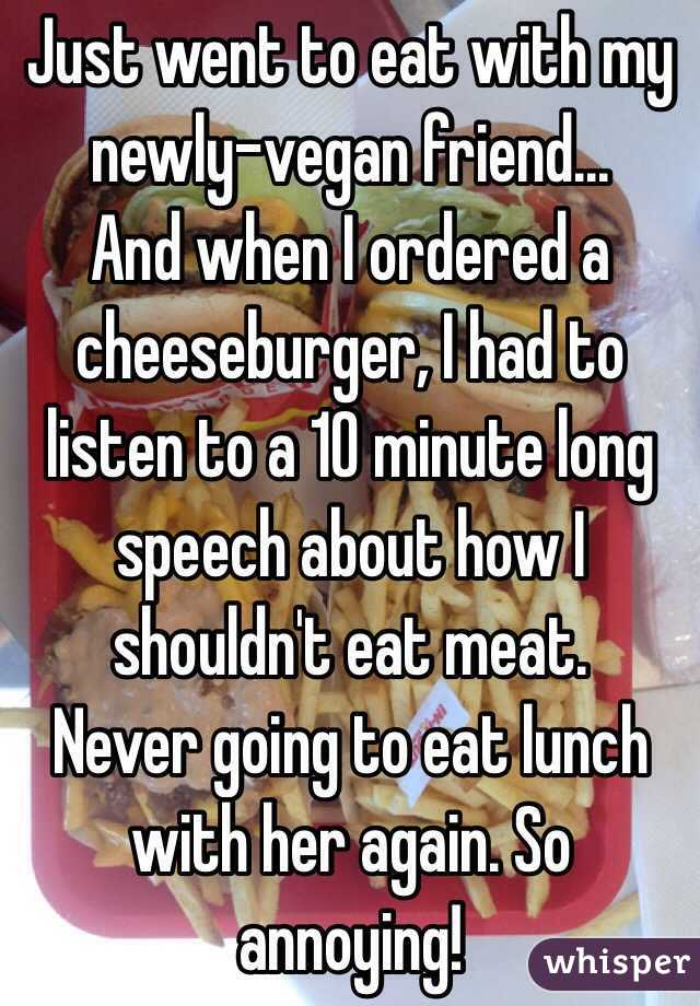 Just went to eat with my newly-vegan friend... And when I ordered a cheeseburger, I had to listen to a 10 minute long speech about how I shouldn't eat meat. Never going to eat lunch with her again. So annoying!