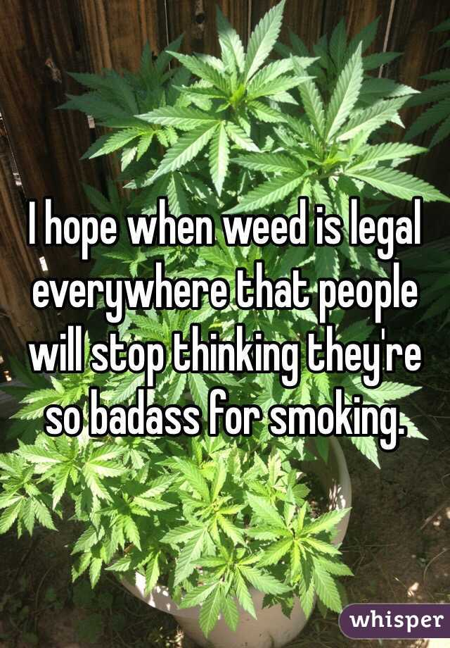 I hope when weed is legal everywhere that people will stop thinking they're so badass for smoking.