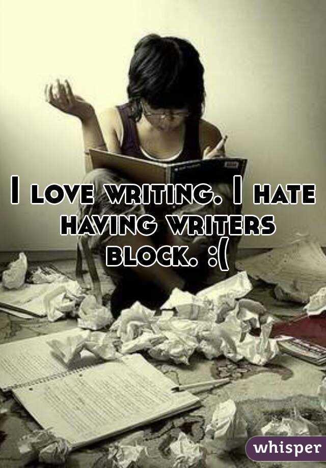 I love writing. I hate having writers block. :(