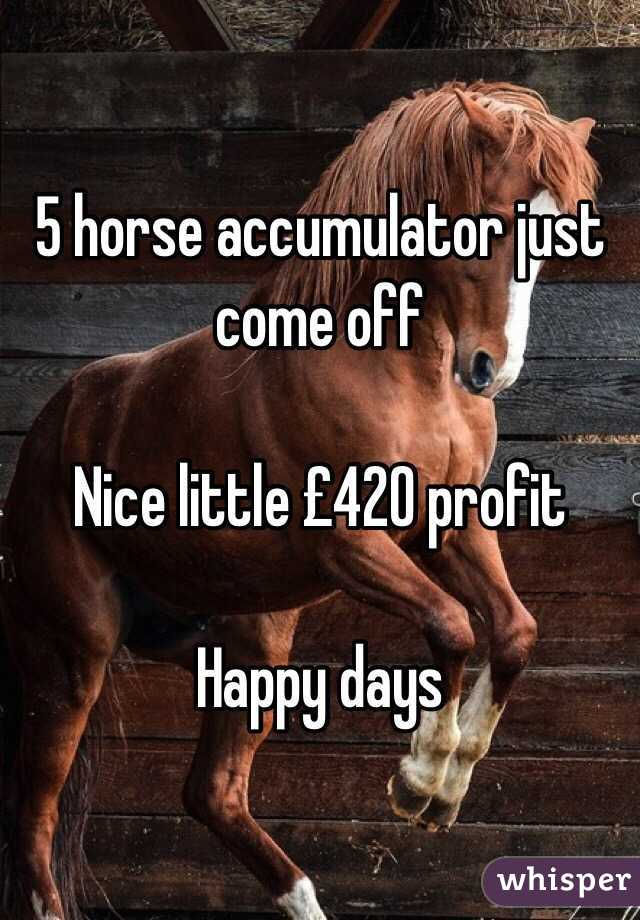 5 horse accumulator just come off  Nice little £420 profit  Happy days