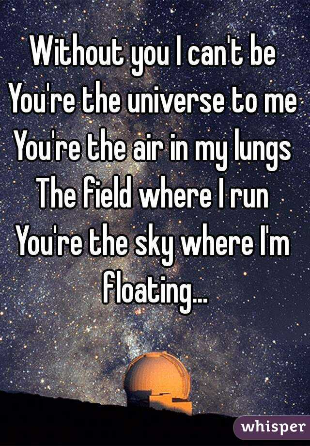 Without you I can't be You're the universe to me You're the air in my lungs The field where I run You're the sky where I'm floating...
