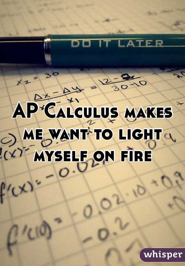 AP Calculus makes me want to light myself on fire
