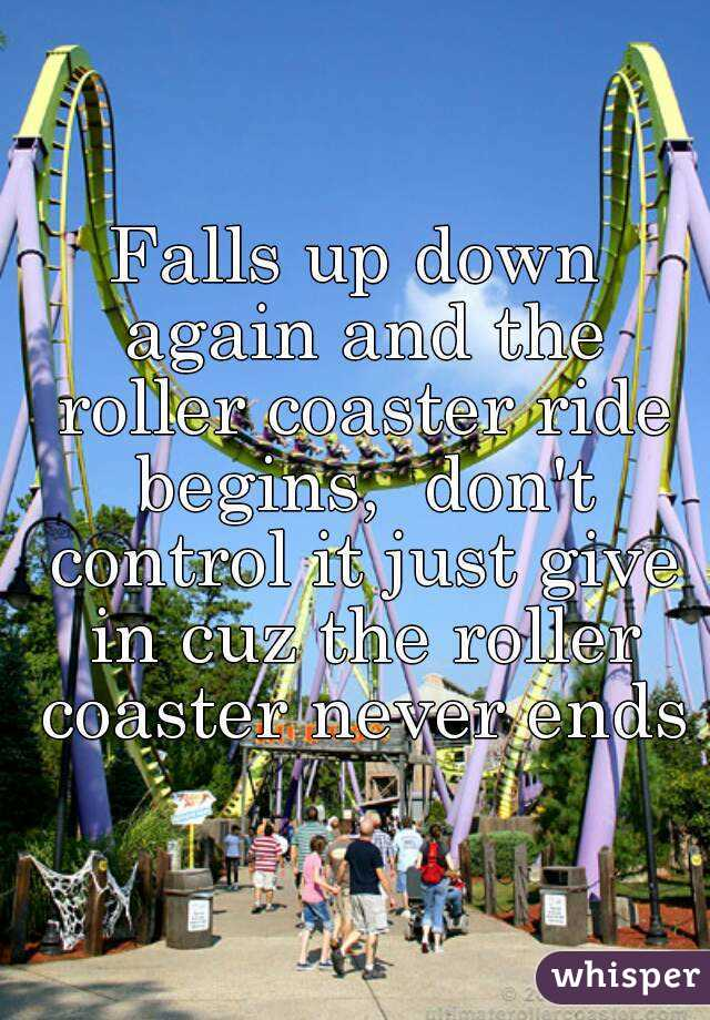 Falls up down again and the roller coaster ride begins,  don't control it just give in cuz the roller coaster never ends