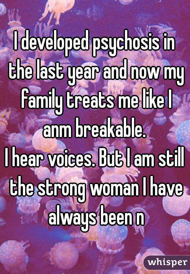 I developed psychosis in the last year and now my family treats me like I anm breakable.  I hear voices. But I am still the strong woman I have always been n