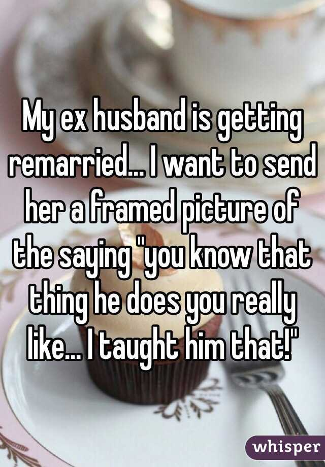 """My ex husband is getting remarried... I want to send her a framed picture of the saying """"you know that thing he does you really like... I taught him that!"""""""