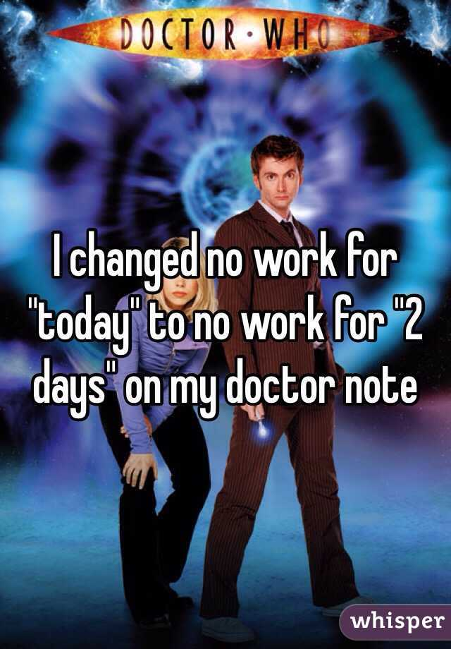 """I changed no work for """"today"""" to no work for """"2 days"""" on my doctor note"""
