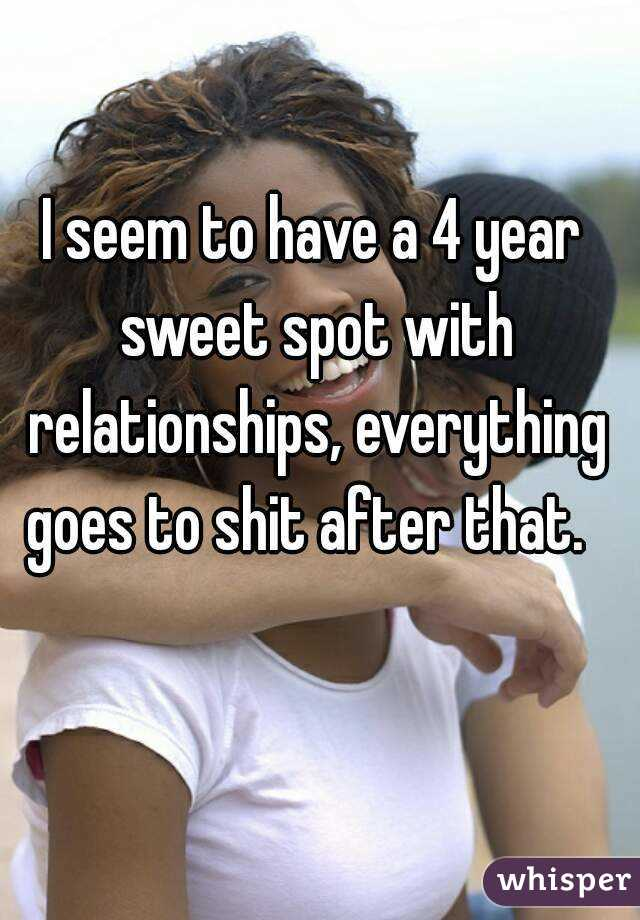I seem to have a 4 year sweet spot with relationships, everything goes to shit after that.