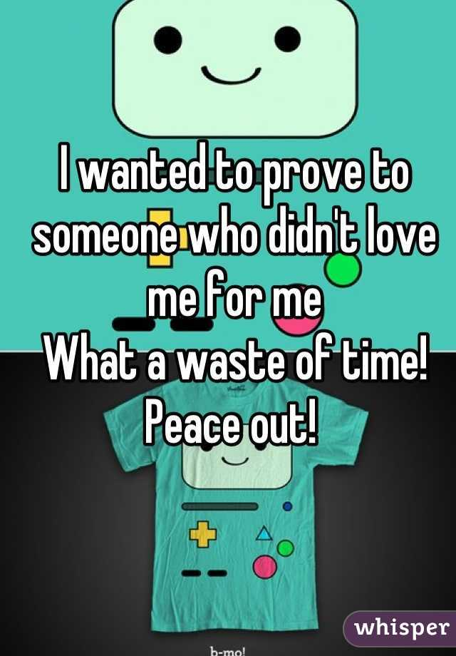 I wanted to prove to someone who didn't love me for me What a waste of time! Peace out!