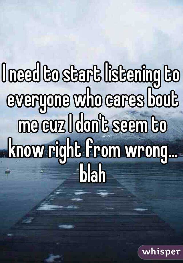 I need to start listening to everyone who cares bout me cuz I don't seem to know right from wrong... blah