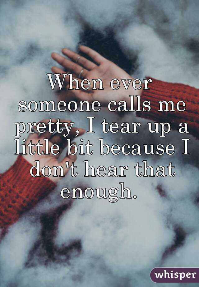 When ever someone calls me pretty, I tear up a little bit because I don't hear that enough.
