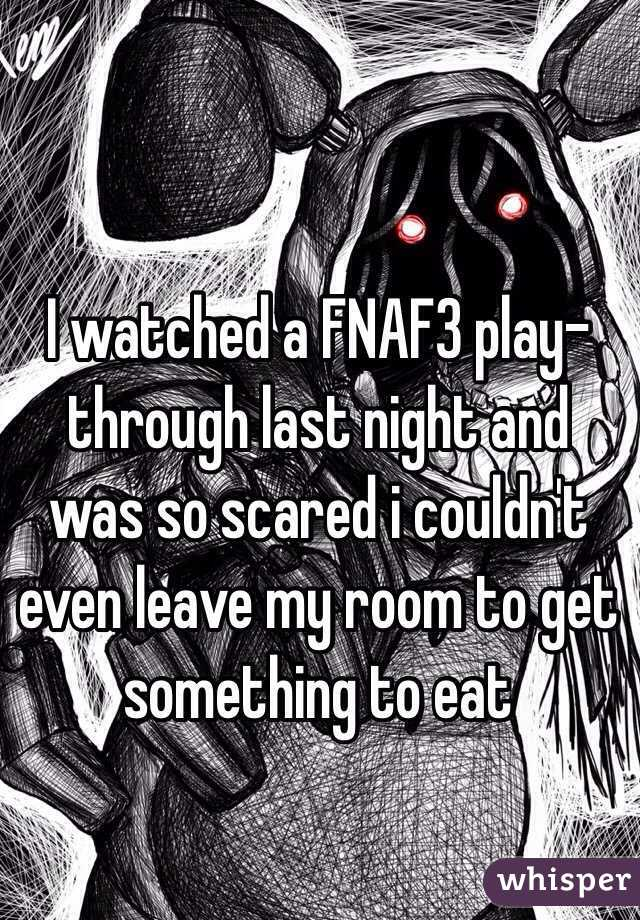 I watched a FNAF3 play-through last night and was so scared i couldn't even leave my room to get something to eat