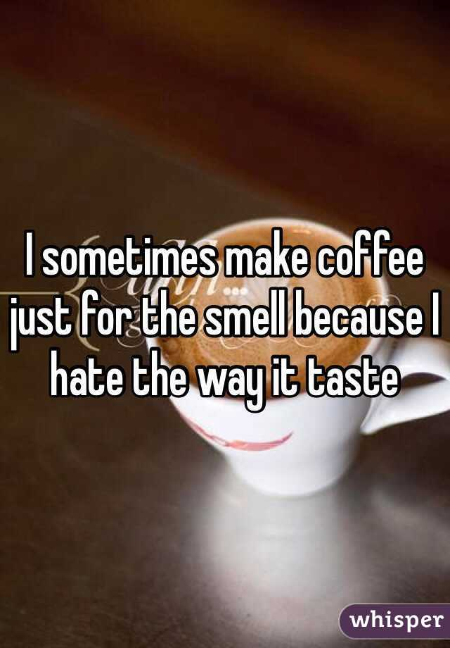 I sometimes make coffee just for the smell because I hate the way it taste