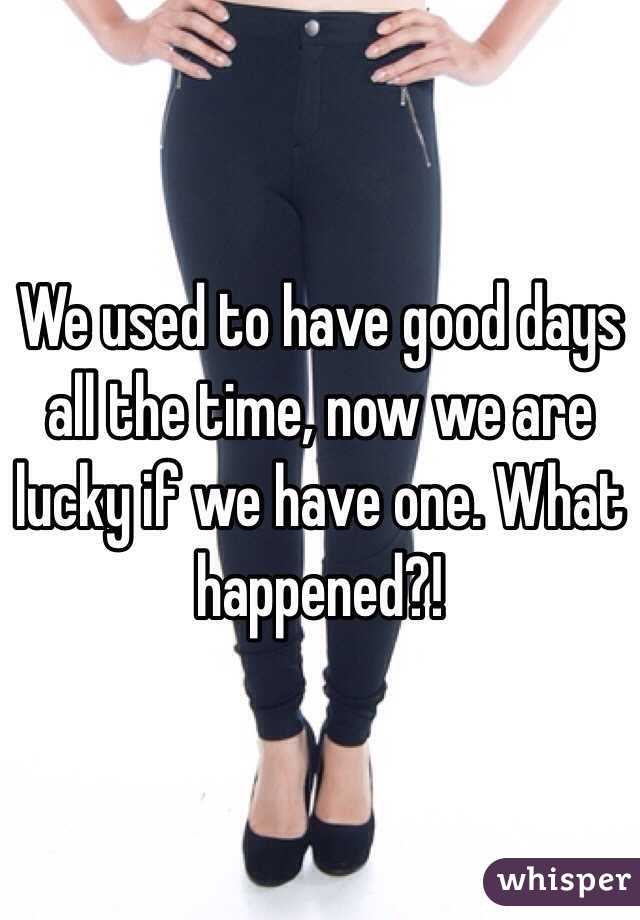 We used to have good days all the time, now we are lucky if we have one. What happened?!