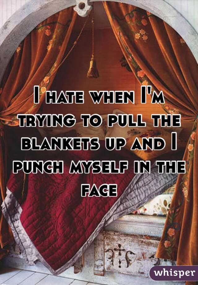 I hate when I'm trying to pull the blankets up and I punch myself in the face