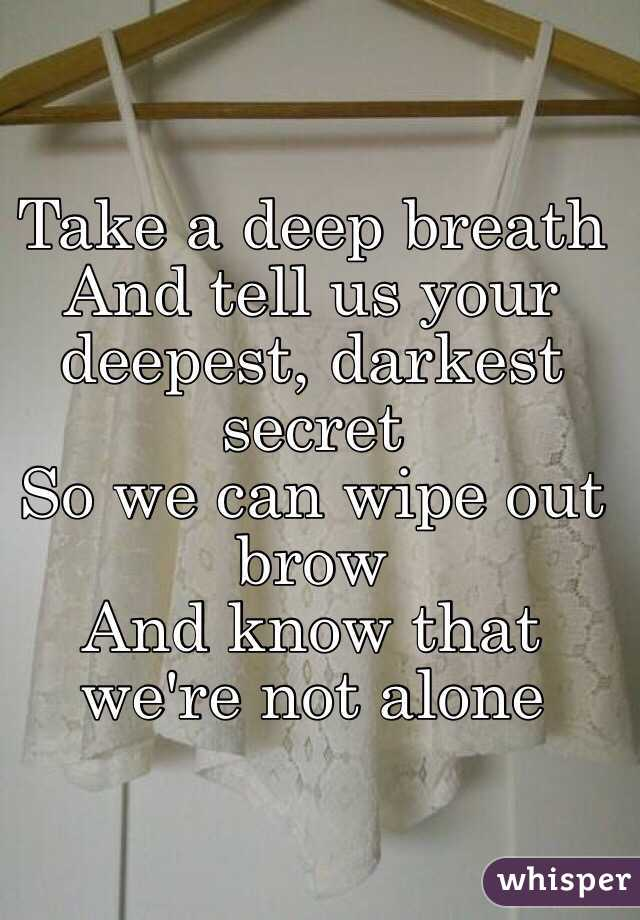 Take a deep breath And tell us your deepest, darkest secret So we can wipe out brow And know that we're not alone