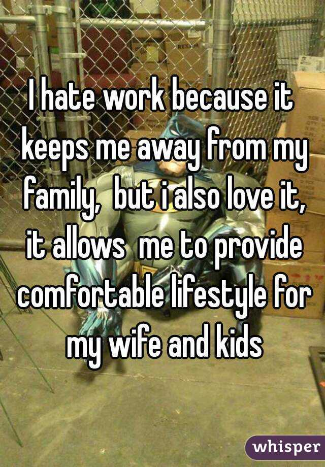 I hate work because it keeps me away from my family,  but i also love it, it allows  me to provide comfortable lifestyle for my wife and kids
