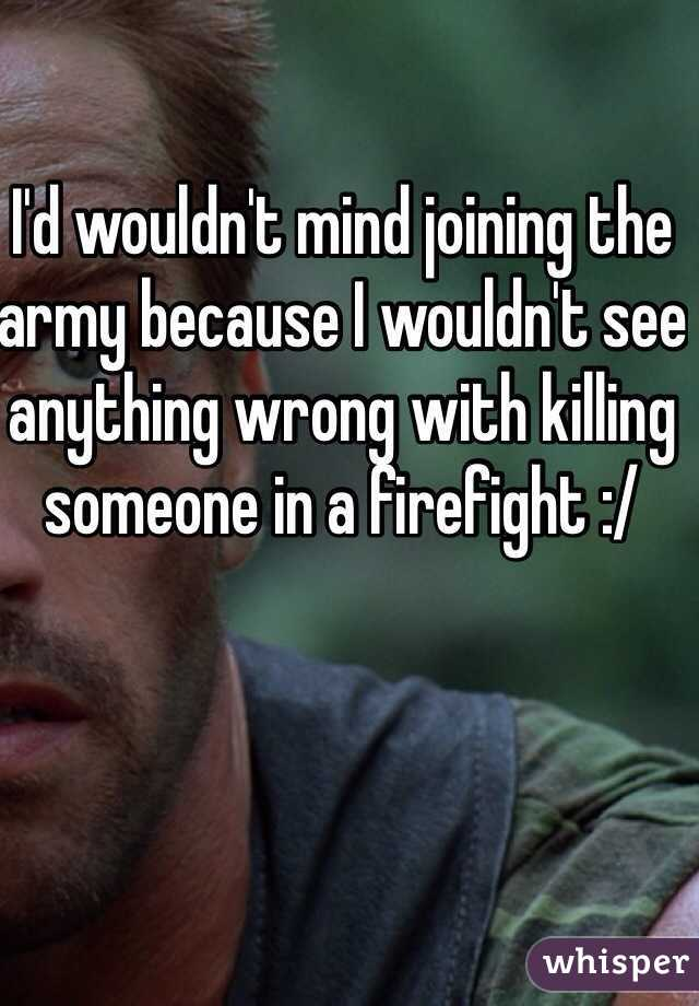 I'd wouldn't mind joining the army because I wouldn't see anything wrong with killing someone in a firefight :/