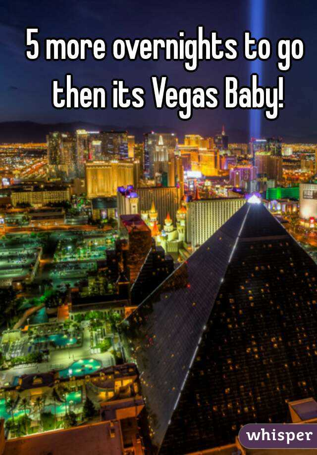 5 more overnights to go then its Vegas Baby!