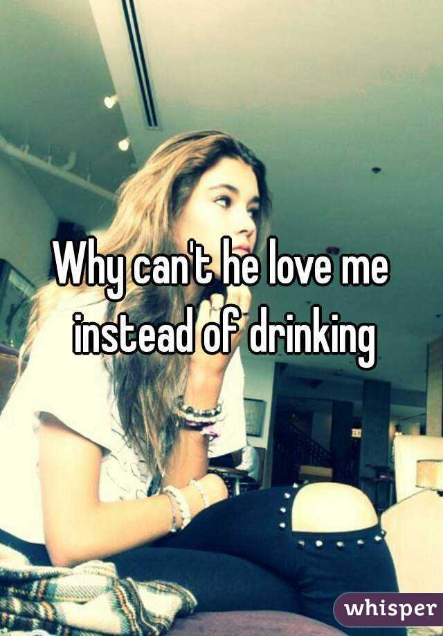 Why can't he love me instead of drinking
