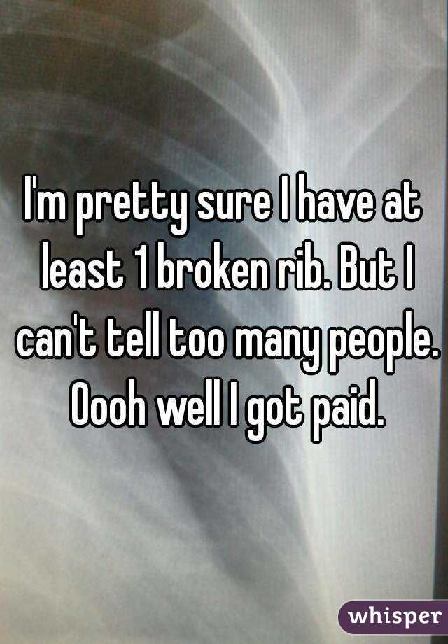 I'm pretty sure I have at least 1 broken rib. But I can't tell too many people. Oooh well I got paid.