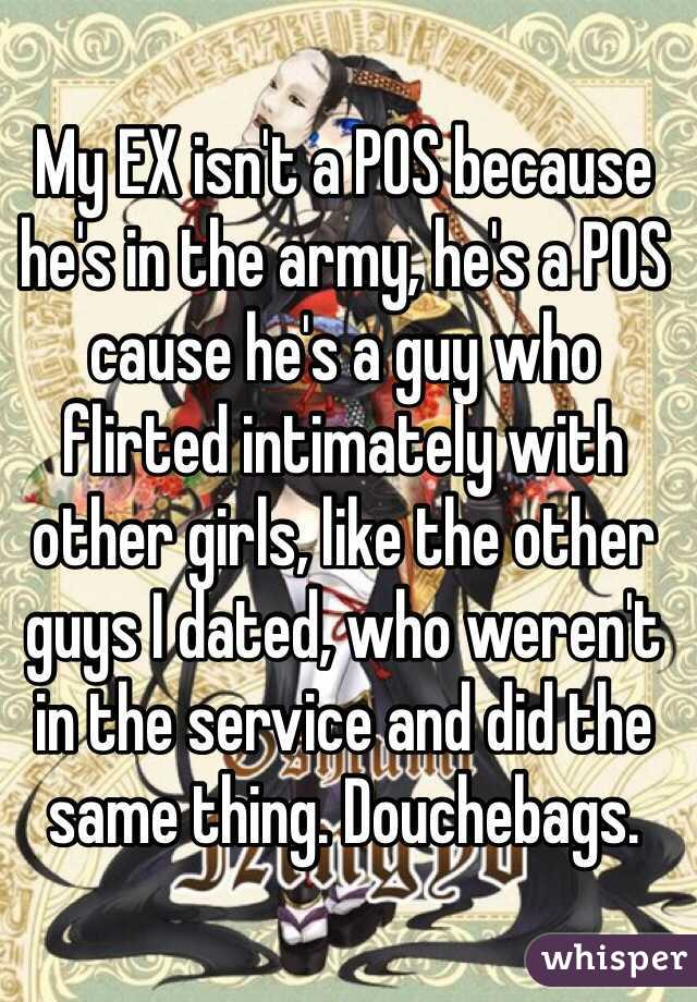My EX isn't a POS because he's in the army, he's a POS cause he's a guy who flirted intimately with other girls, like the other guys I dated, who weren't in the service and did the same thing. Douchebags.