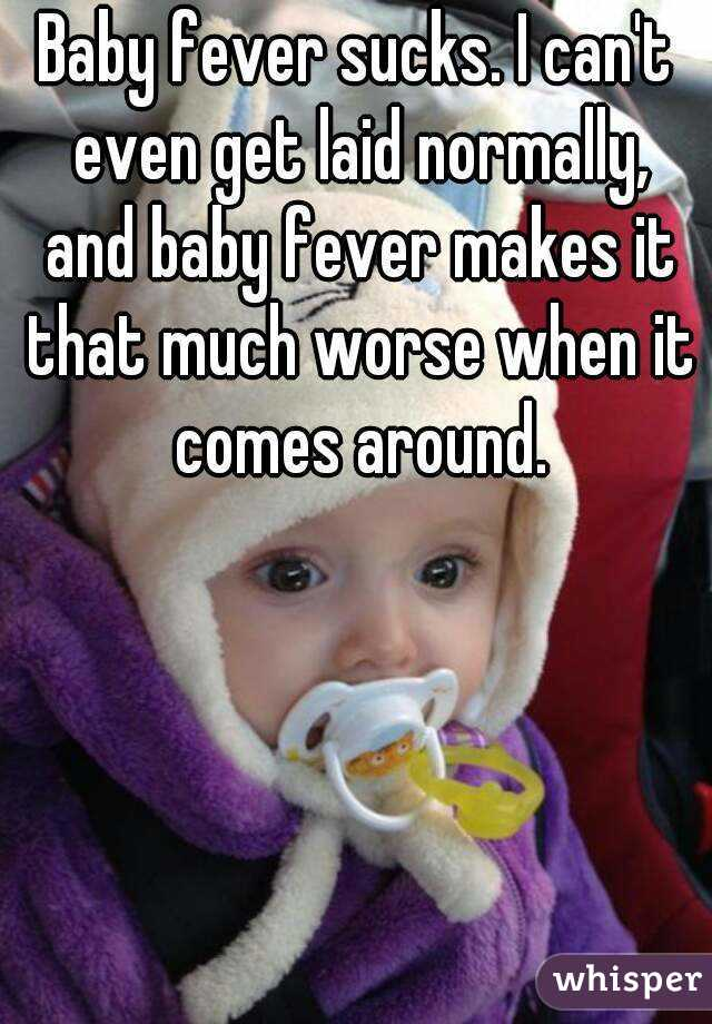 Baby fever sucks. I can't even get laid normally, and baby fever makes it that much worse when it comes around.