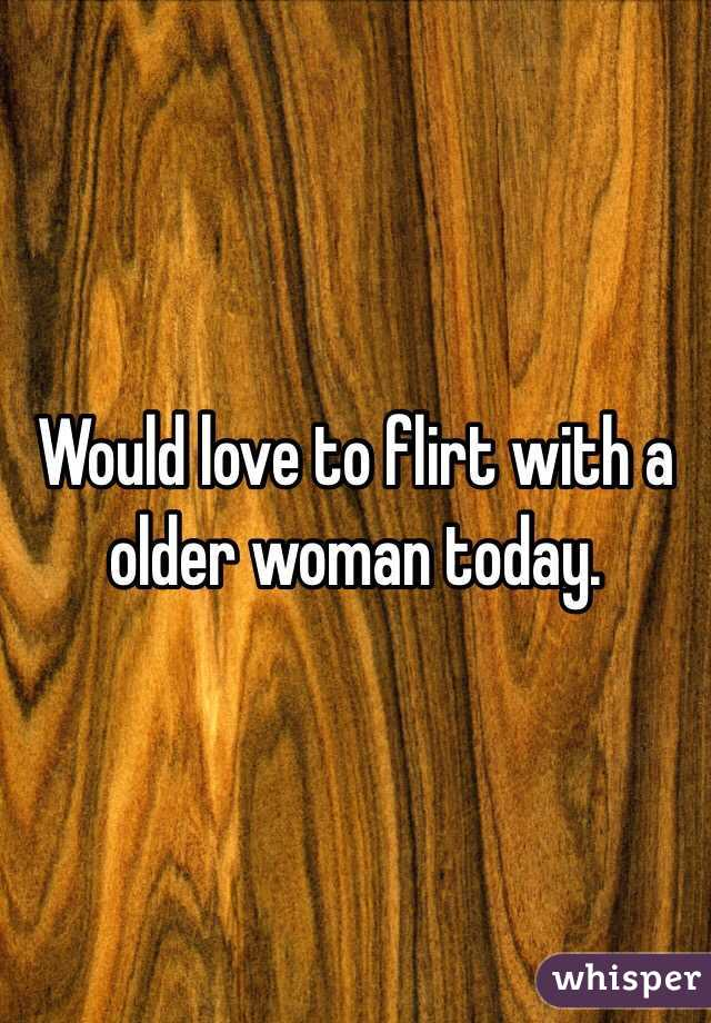Would love to flirt with a older woman today.