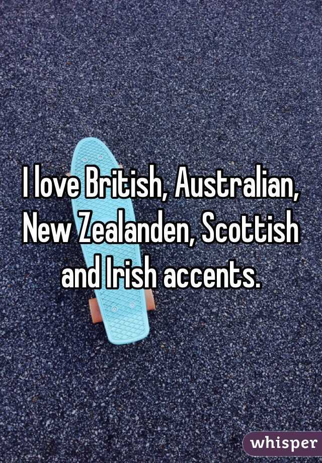 I love British, Australian, New Zealanden, Scottish and Irish accents.