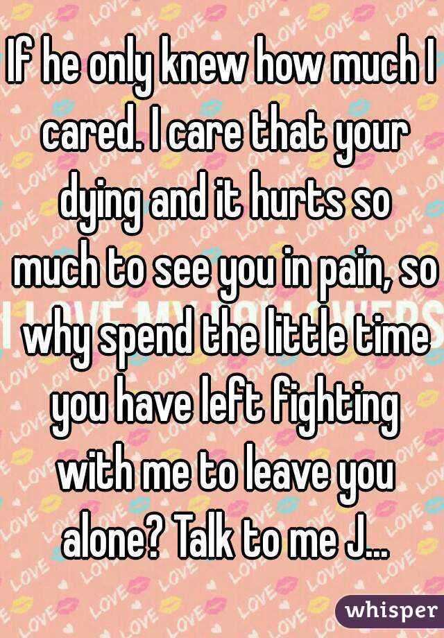 If he only knew how much I cared. I care that your dying and it hurts so much to see you in pain, so why spend the little time you have left fighting with me to leave you alone? Talk to me J...