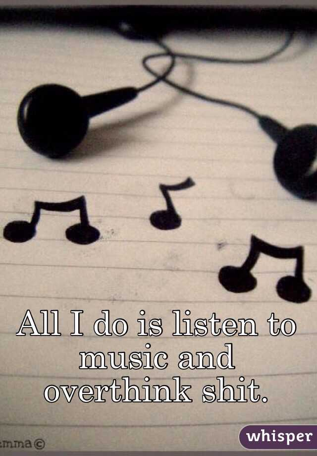 All I do is listen to music and overthink shit.