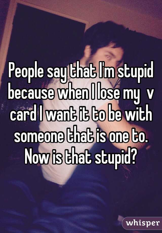 People say that I'm stupid because when I lose my  v card I want it to be with someone that is one to. Now is that stupid?