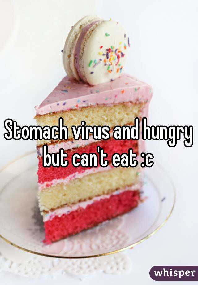 Stomach virus and hungry but can't eat :c