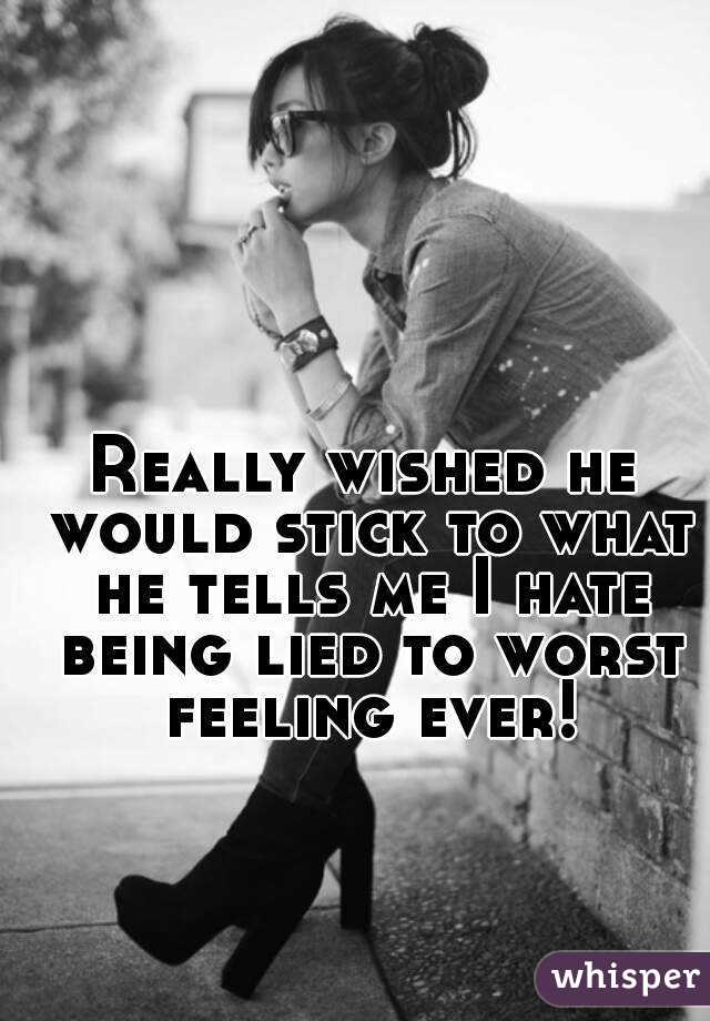 Really wished he would stick to what he tells me I hate being lied to worst feeling ever!