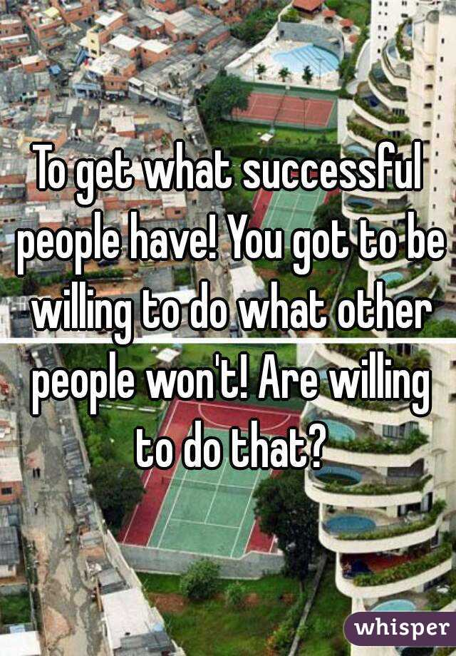 To get what successful people have! You got to be willing to do what other people won't! Are willing to do that?