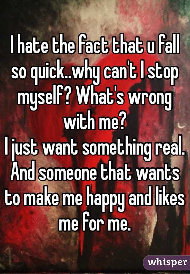 I hate the fact that u fall so quick..why can't I stop myself? What's wrong with me?  I just want something real. And someone that wants to make me happy and likes me for me.
