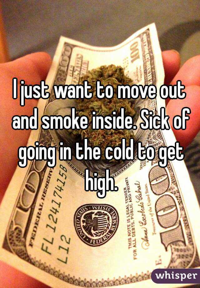 I just want to move out and smoke inside. Sick of going in the cold to get high.