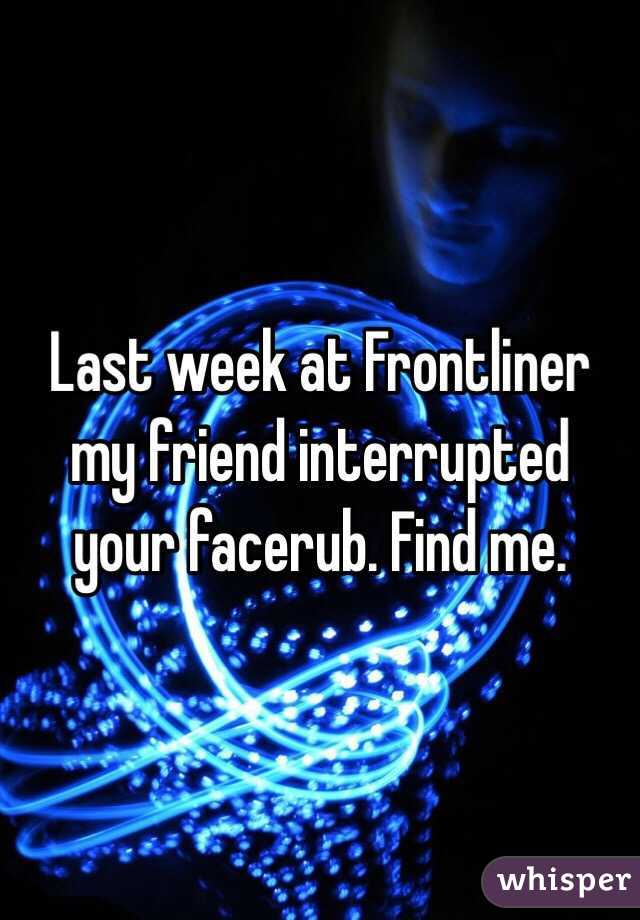 Last week at Frontliner my friend interrupted your facerub. Find me.