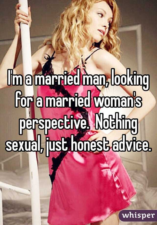 I'm a married man, looking for a married woman's perspective.  Nothing sexual, just honest advice.